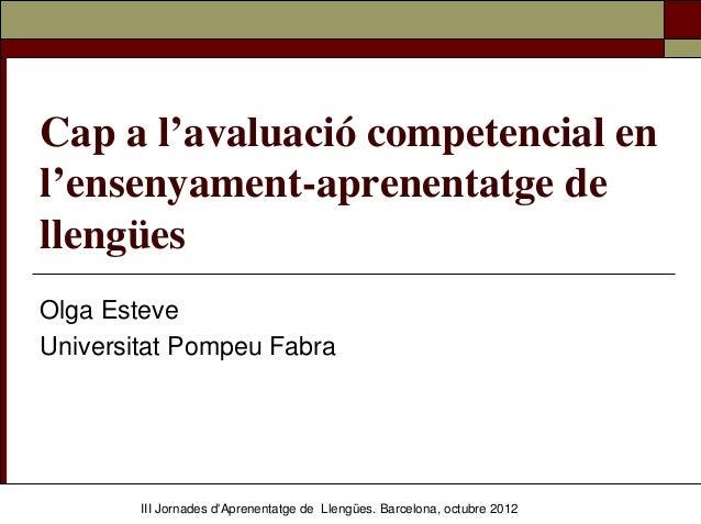 Cap a l'avaluació competencial enl'ensenyament-aprenentatge dellengüesOlga EsteveUniversitat Pompeu Fabra        III Jorna...