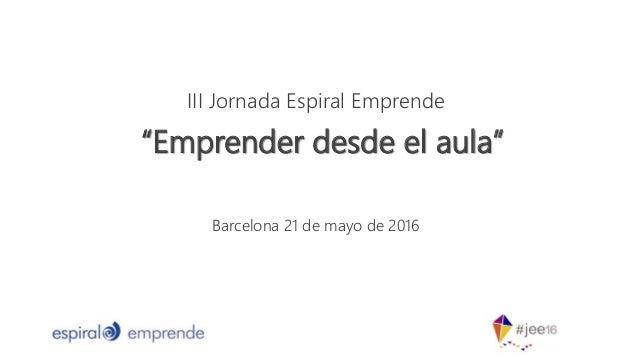 """III Jornada Espiral Emprende Barcelona 21 de mayo de 2016 """"Emprender desde el aula"""""""