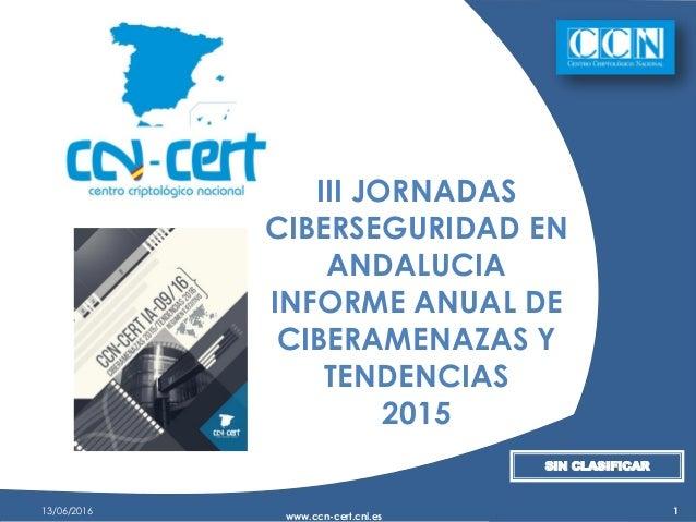 13/06/2016 www.ccn-cert.cni.es 1 III JORNADAS CIBERSEGURIDAD EN ANDALUCIA INFORME ANUAL DE CIBERAMENAZAS Y TENDENCIAS 2015...