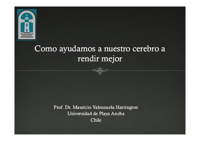 Como ayudamos a nuestro cerebro aComo ayudamos a nuestro cerebro a rendir mejorrendir mejor Prof. Dr. Mauricio Valenzuela ...