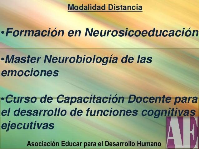 Modalidad Distancia •Formación en Neurosicoeducación •Master Neurobiología de las emociones •Curso de Capacitación Docente...