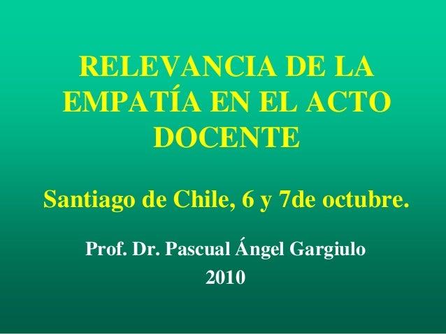 RELEVANCIA DE LA EMPATÍA EN EL ACTO DOCENTE Santiago de Chile, 6 y 7de octubre. Prof. Dr. Pascual Ángel Gargiulo 2010