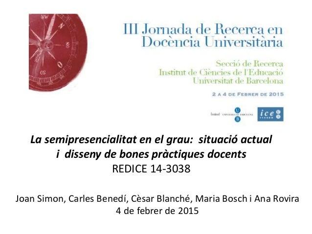 La semipresencialitat en el grau: situació actual i disseny de bones pràctiques docents REDICE 14-3038 Joan Simon, Carles ...