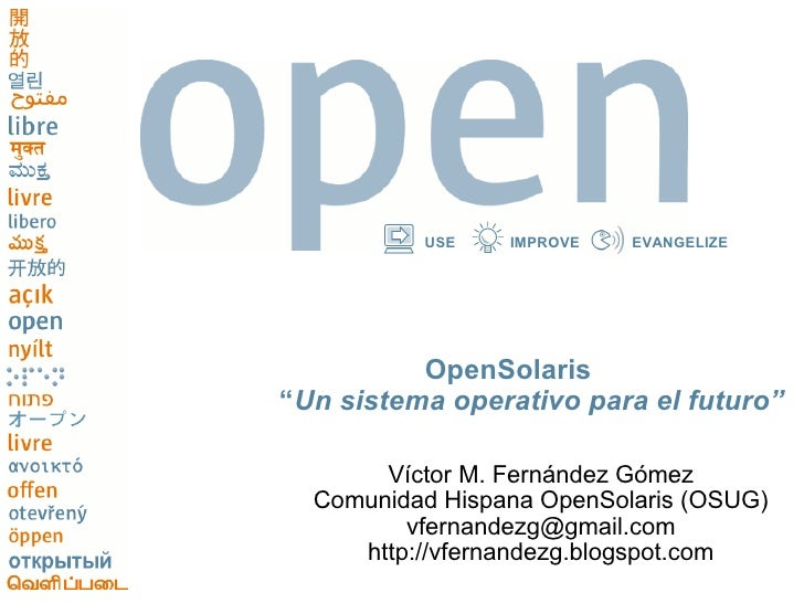 """USE    IMPROVE   EVANGELIZE               OpenSolaris """"Un sistema operativo para el futuro""""         Víctor M. Fernández Gó..."""