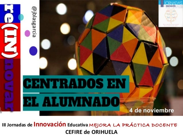 III Jornadas de Innovación Educativa MEJORA LA PRÁCTICA DOCENTE CEFIRE de ORIHUELA @jblasgarcia 4 de noviembre