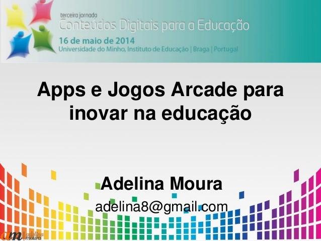 Apps e Jogos Arcade para inovar na educação Adelina Moura adelina8@gmail.com
