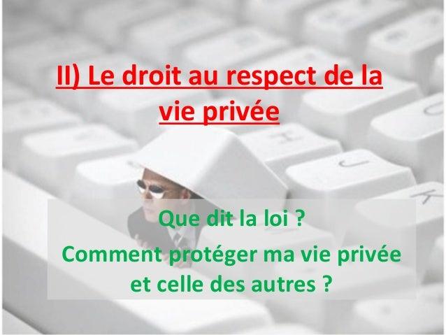 II) Le droit au respect de la vie privée Que dit la loi ? Comment protéger ma vie privée et celle des autres ?