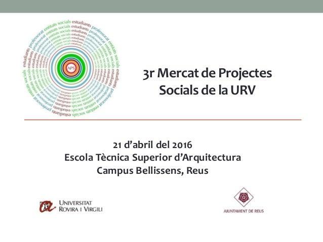 21 d'abril del 2016 Escola Tècnica Superior d'Arquitectura Campus Bellissens, Reus 3r Mercatde Projectes Socialsde la URV