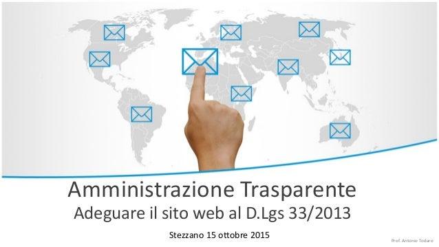 Amministrazione Trasparente Adeguare il sito web al D.Lgs 33/2013 Stezzano 15 ottobre 2015 Prof. Antonio Todaro