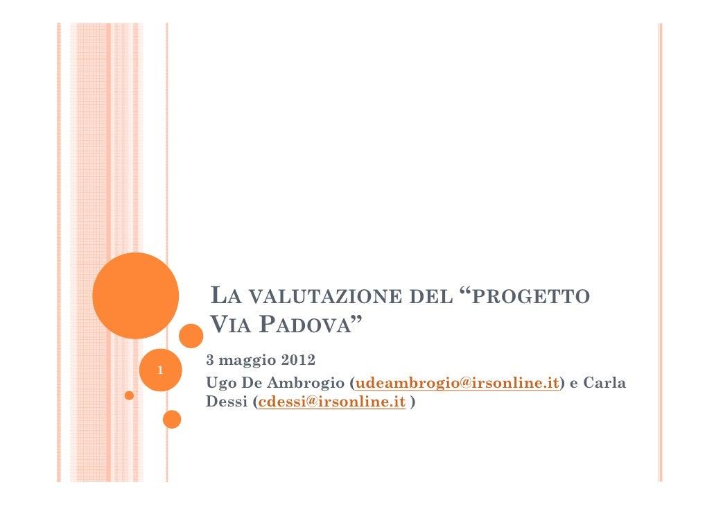"""LA VALUTAZIONE DEL """"PROGETTO    VIA PADOVA""""    3 maggio 20121    Ugo De Ambrogio (udeambrogio@irsonline.it) e Carla    Des..."""