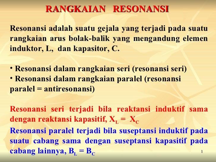 RANGKAIAN   RESONANSI <ul><li>Resonansi adalah suatu gejala yang terjadi pada suatu rangkaian arus bolak-balik yang mengan...