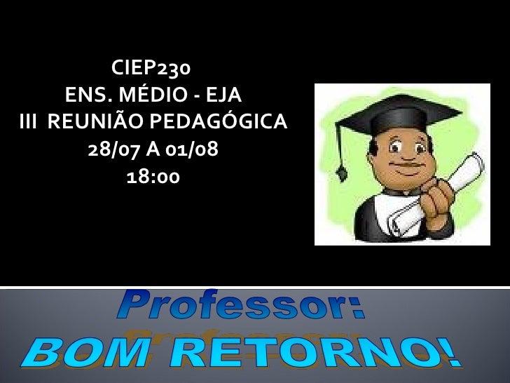 CIEP230  ENS. MÉDIO - EJA III  REUNIÃO PEDAGÓGICA 28/07 A 01/08 18:00
