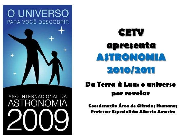 CETV apresentaASTRONOMIA 2010/2011<br />Da Terra à Lua: o universo por revelar<br />Coordenação Área de Ciências Humanas<b...