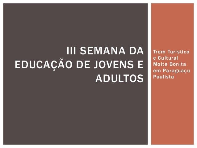 Trem Turístico e Cultural Moita Bonita em Paraguaçu Paulista III SEMANA DA EDUCAÇÃO DE JOVENS E ADULTOS