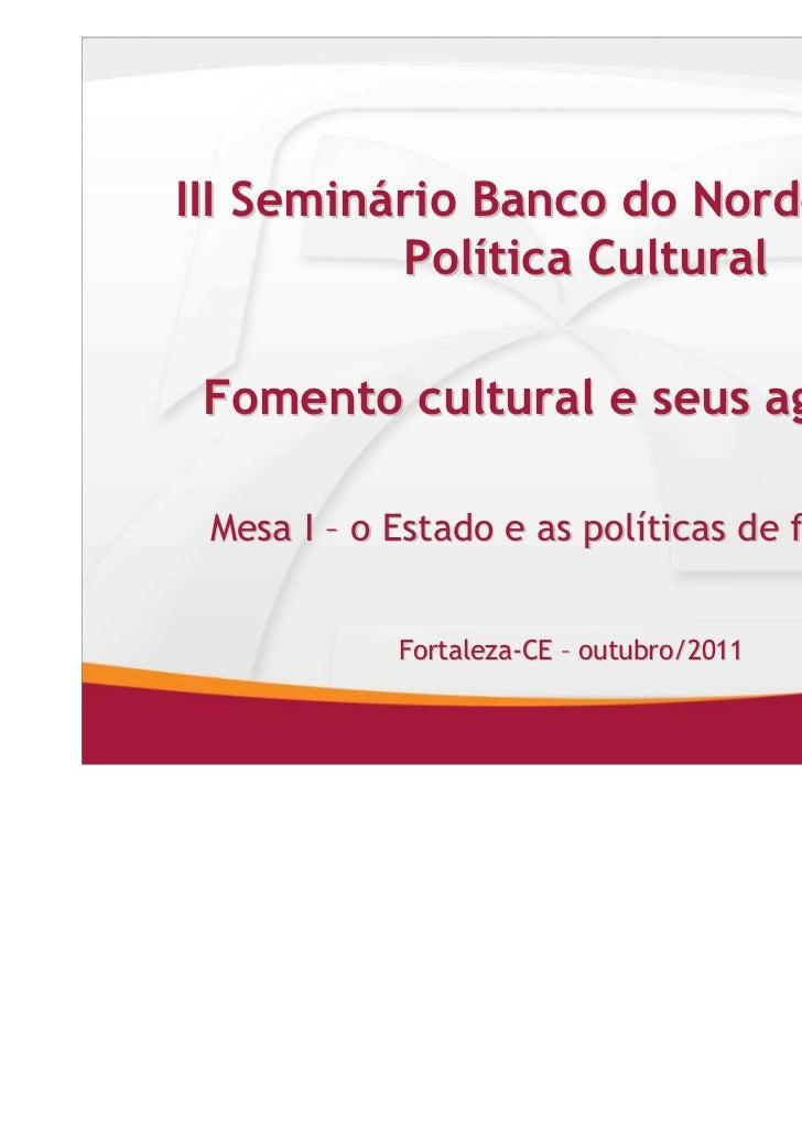 III Seminário Banco do Nordeste de          Política Cultural Fomento cultural e seus agentes Mesa I – o Estado e as polít...