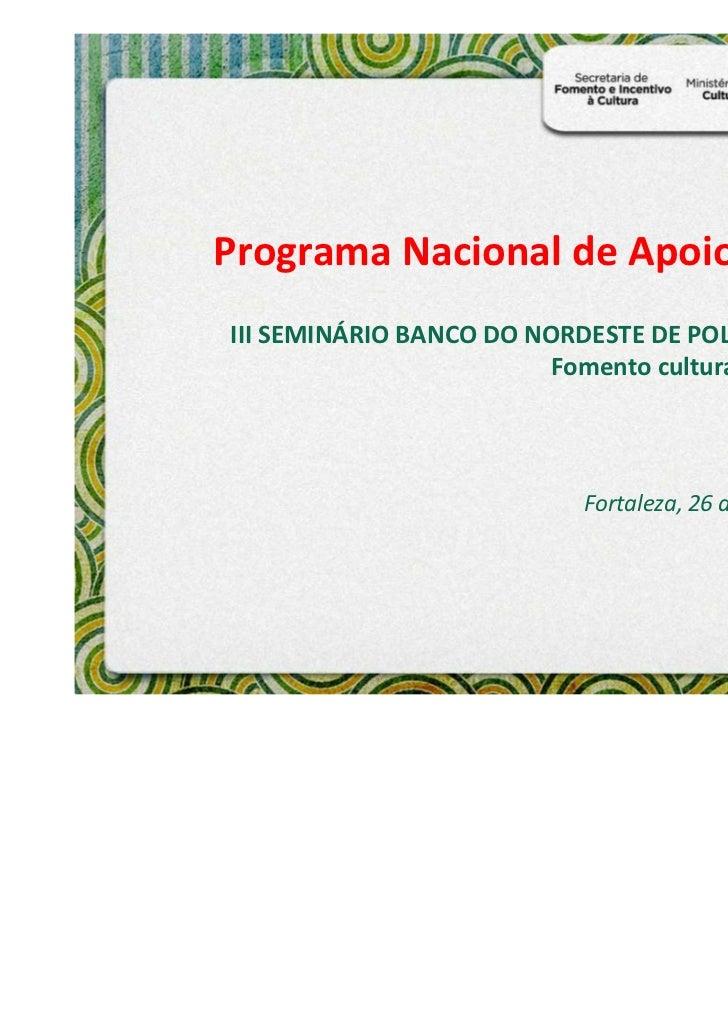 Programa Nacional de Apoio à CulturaIII SEMINÁRIO BANCO DO NORDESTE DE POLÍTICA CULTURAL                        Fomento cu...