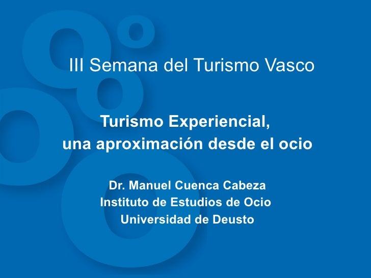 III Semana del Turismo Vasco Turismo Experiencial,  una aproximación desde el ocio Dr. Manuel Cuenca Cabeza Instituto de E...