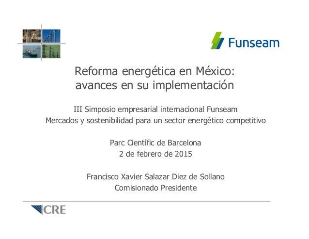 Reforma energética en México: avances en su implementación III Simposio empresarial internacional Funseam Mercados y soste...