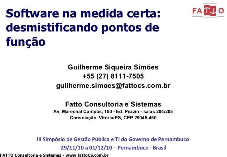 Software na medida certa: desmistificando pontos de função Guilherme Siqueira Simões +55 (27) 8111-7505 [email_address] Fa...