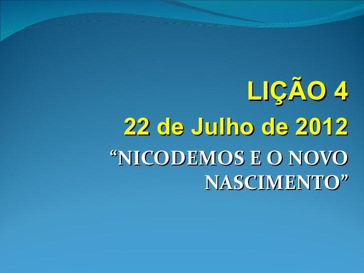 """LIÇÃO 4 22 de Julho de 2012""""NICODEMOS E O NOVO       NASCIMENTO"""""""
