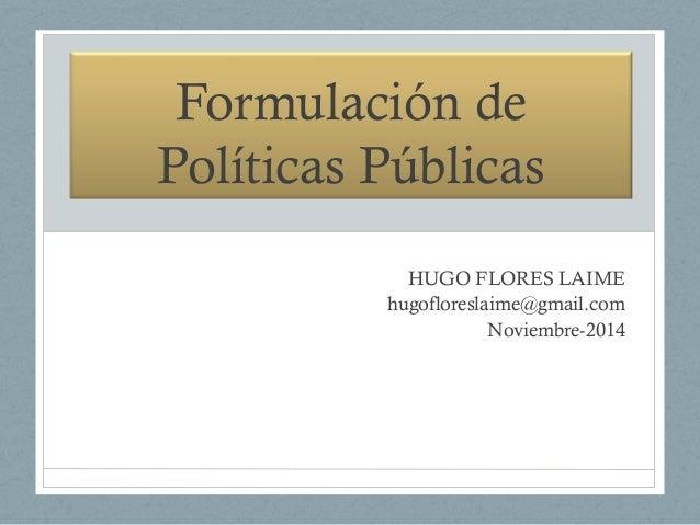 Formulación de Políticas Públicas HUGO FLORES LAIME hugofloreslaime@gmail.com Noviembre-2014