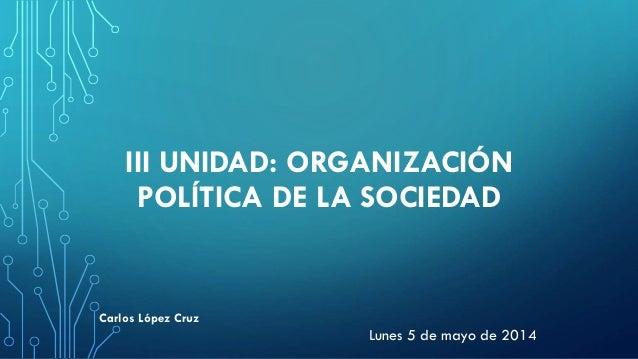 III UNIDAD: ORGANIZACIÓN POLÍTICA DE LA SOCIEDAD Lunes 5 de mayo de 2014 Carlos López Cruz