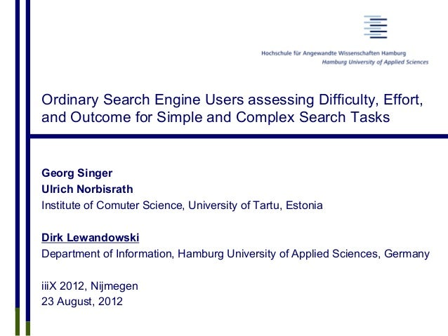 Ordinary Search Engine Users assessing Difficulty, Effort, and Outcome for Simple and Complex Search Tasks Georg Singer Ul...