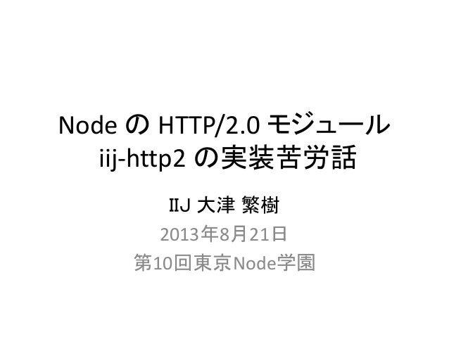 Node の HTTP/2.0 モジュール iij-http2 の実装苦労話 IIJ 大津 繁樹 2013年8月21日 第10回東京Node学園