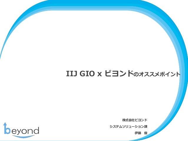 IIJ GIO x ビヨンドのオススメポイント 株式会社ビヨンド システムソリューション課 伊藤 俊