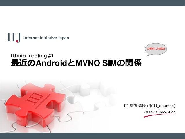 公開用に加筆版  IIJmio meeting #1  最近のAndroidとMVNO SIMの関係  IIJ 堂前 清隆 (@IIJ_doumae)
