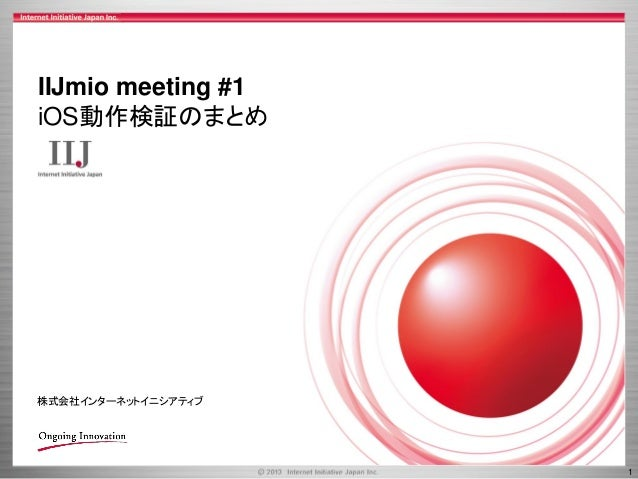 IIJmio meeting #1 iOS動作検証のまとめ  株式会社インターネットイニシアティブ  1