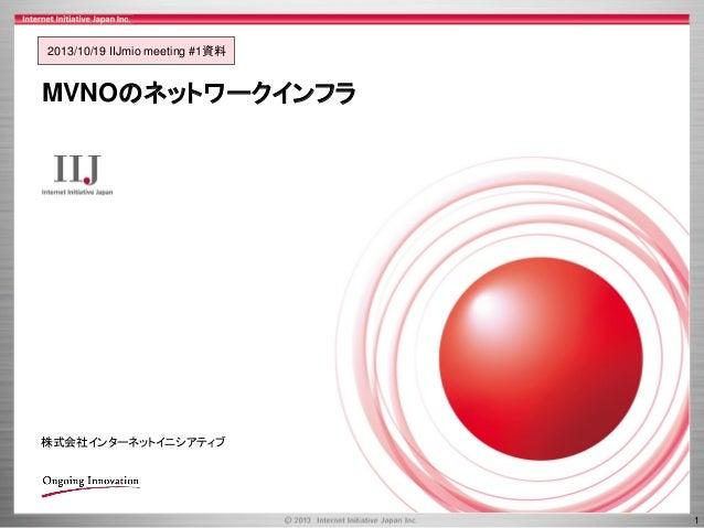 2013/10/19 IIJmio meeting #1資料  MVNOのネットワークインフラ  株式会社インターネットイニシアティブ  1