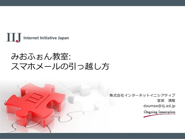 株式会社インターネットイニシアティブ 堂前 清隆 doumae@iij.ad.jp みおふぉん教室: スマホメールの引っ越し方