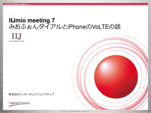 1 株式会社インターネットイニシアティブ IIJmio meeting 7 みおふぉんダイアルとiPhoneのVoLTEの話