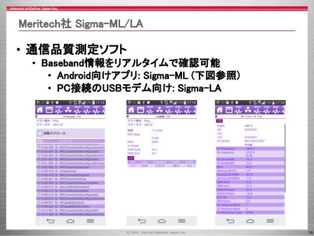 16 Meritech社 Sigma-ML/LA • 通信品質測定ソフト • Baseband情報をリアルタイムで確認可能 • Android向けアプリ: Sigma-ML (下図参照) • PC接続のUSBモデム向け: Sigma-LA
