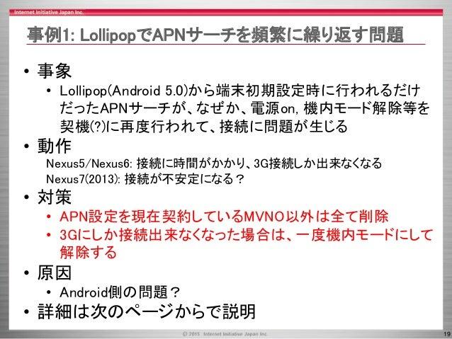 19 • 事象 • Lollipop(Android 5.0)から端末初期設定時に行われるだけ だったAPNサーチが、なぜか、電源on, 機内モード解除等を 契機(?)に再度行われて、接続に問題が生じる • 動作 Nexus5/Nexus6: ...