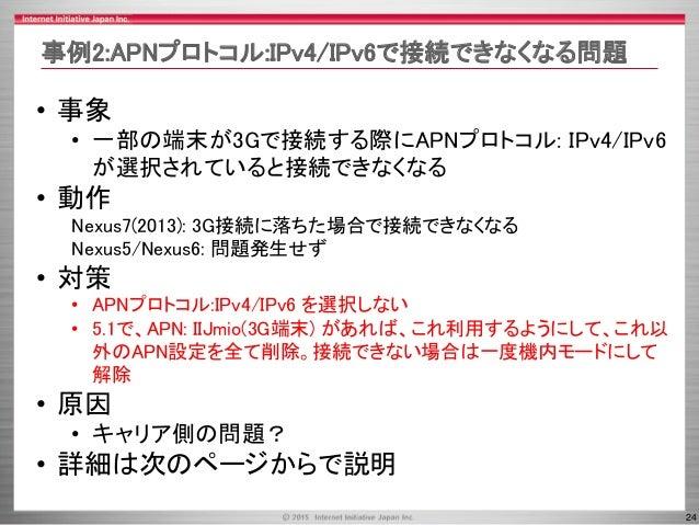 24 • 事象 • 一部の端末が3Gで接続する際にAPNプロトコル: IPv4/IPv6 が選択されていると接続できなくなる • 動作 Nexus7(2013): 3G接続に落ちた場合で接続できなくなる Nexus5/Nexus6: 問題発生せ...