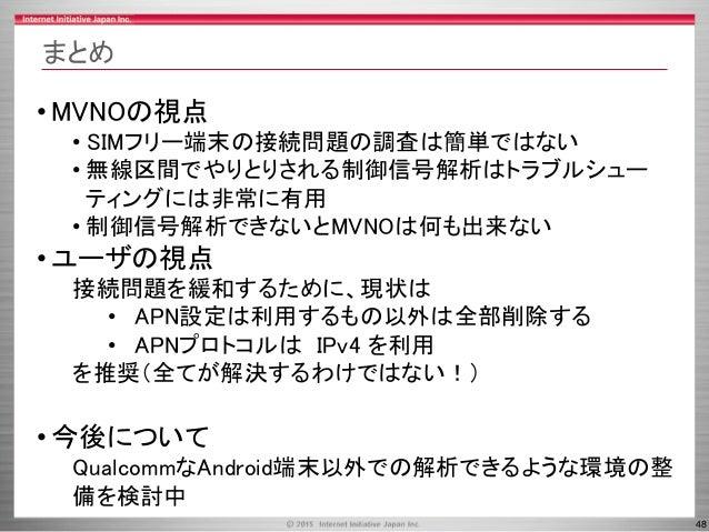 48 まとめ • MVNOの視点 • SIMフリー端末の接続問題の調査は簡単ではない • 無線区間でやりとりされる制御信号解析はトラブルシュー ティングには非常に有用 • 制御信号解析できないとMVNOは何も出来ない • ユーザの視点 接続問題...