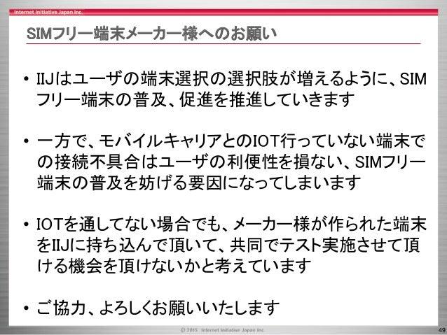 49 SIMフリー端末メーカー様へのお願い • IIJはユーザの端末選択の選択肢が増えるように、SIM フリー端末の普及、促進を推進していきます • 一方で、モバイルキャリアとのIOT行っていない端末で の接続不具合はユーザの利便性を損ない、S...