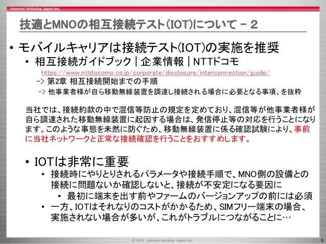 5 技適とMNOの相互接続テスト(IOT)について – 2 • モバイルキャリアは接続テスト(IOT)の実施を推奨 • 相互接続ガイドブック   企業情報   NTTドコモ https://www.nttdocomo.co.jp/corpora...