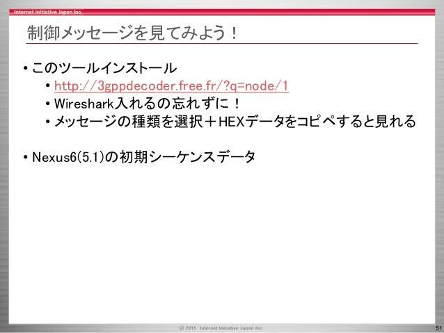 51 制御メッセージを見てみよう! • このツールインストール • http://3gppdecoder.free.fr/?q=node/1 • Wireshark入れるの忘れずに! • メッセージの種類を選択+HEXデータをコピペすると見れる...