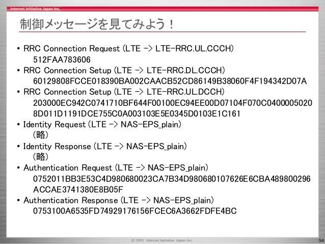 54 制御メッセージを見てみよう! • RRC Connection Request (LTE -> LTE-RRC.UL.CCCH) 512FAA783606 • RRC Connection Setup (LTE -> LTE-RRC.DL...