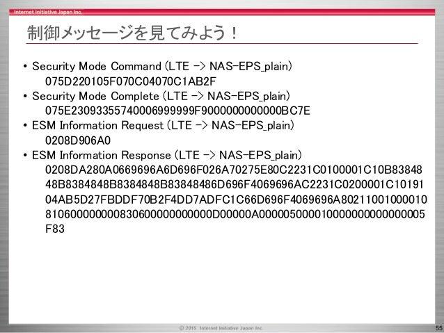 55 制御メッセージを見てみよう! • Security Mode Command (LTE -> NAS-EPS_plain) 075D220105F070C04070C1AB2F • Security Mode Complete (LTE ...