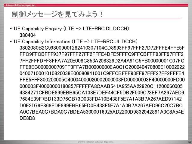 56 制御メッセージを見てみよう! • UE Capability Enquiry (LTE -> LTE-RRC.DL.DCCH) 380404 • UE Capability Information (LTE -> LTE-RRC.UL.D...