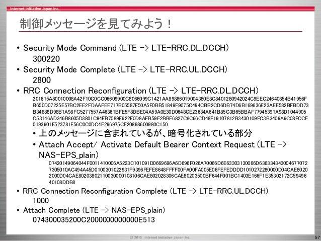 57 制御メッセージを見てみよう! • Security Mode Command (LTE -> LTE-RRC.DL.DCCH) 300220 • Security Mode Complete (LTE -> LTE-RRC.UL.DCCH...