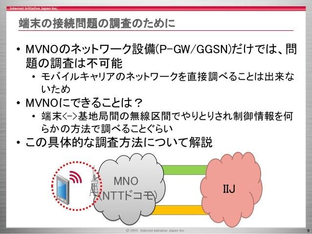 9 端末の接続問題の調査のために • MVNOのネットワーク設備(P-GW/GGSN)だけでは、問 題の調査は不可能 • モバイルキャリアのネットワークを直接調べることは出来な いため • MVNOにできることは? • 端末<->基地局間の無線...