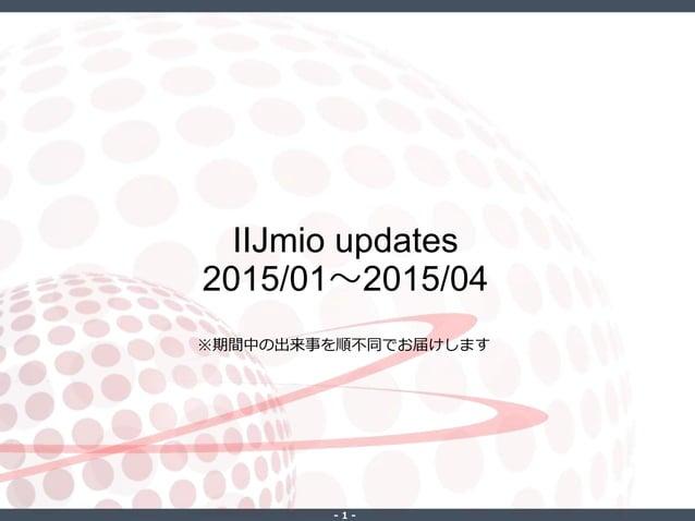 ‐ 1 ‐ IIJmio updates 2015/01~2015/04 ※期間中の出来事を順不同でお届けします