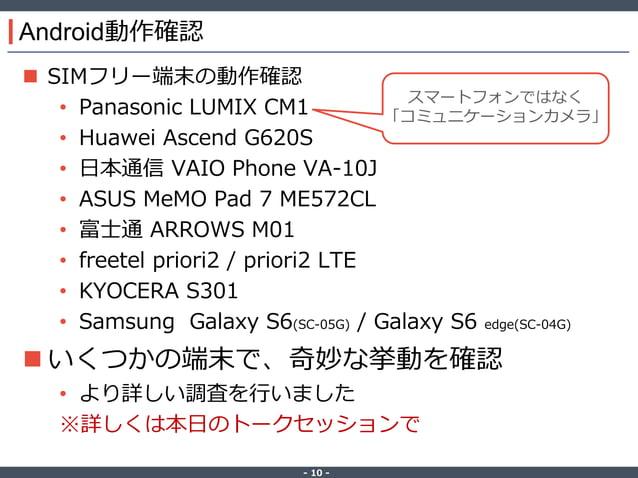 ‐ 10 ‐ Android動作確認  SIMフリー端末の動作確認 • Panasonic LUMIX CM1 • Huawei Ascend G620S • 日本通信 VAIO Phone VA-10J • ASUS MeMO Pad 7 ...