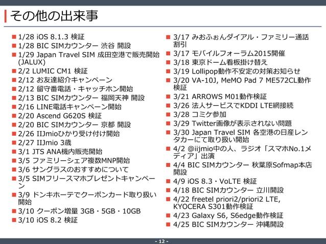 ‐ 12 ‐ その他の出来事  1/28 iOS 8.1.3 検証  1/28 BIC SIMカウンター 渋谷 開設  1/29 Japan Travel SIM 成田空港で販売開始 (JALUX)  2/2 LUMIC CM1 検証 ...