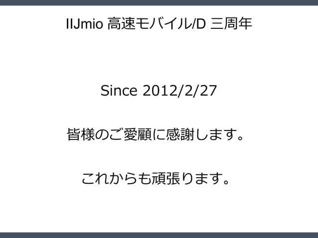 IIJmio 高速モバイル/D 三周年 Since 2012/2/27 皆様のご愛顧に感謝します。 これからも頑張ります。